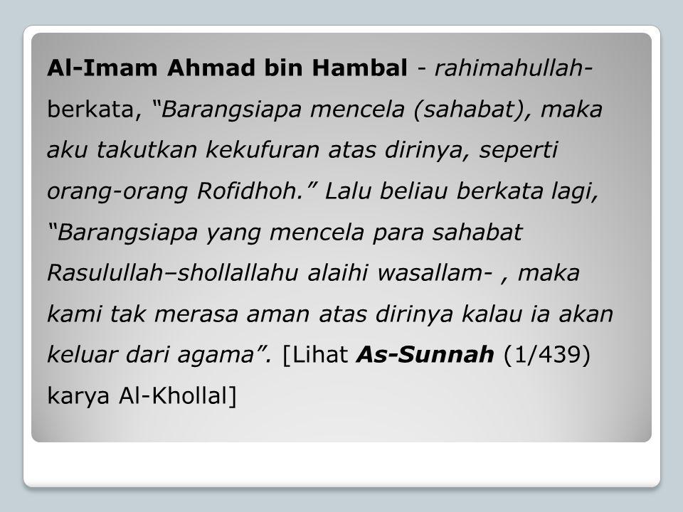 Al-Imam Ahmad bin Hambal - rahimahullah- berkata, Barangsiapa mencela (sahabat), maka aku takutkan kekufuran atas dirinya, seperti orang-orang Rofidhoh. Lalu beliau berkata lagi, Barangsiapa yang mencela para sahabat Rasulullah–shollallahu alaihi wasallam- , maka kami tak merasa aman atas dirinya kalau ia akan keluar dari agama .
