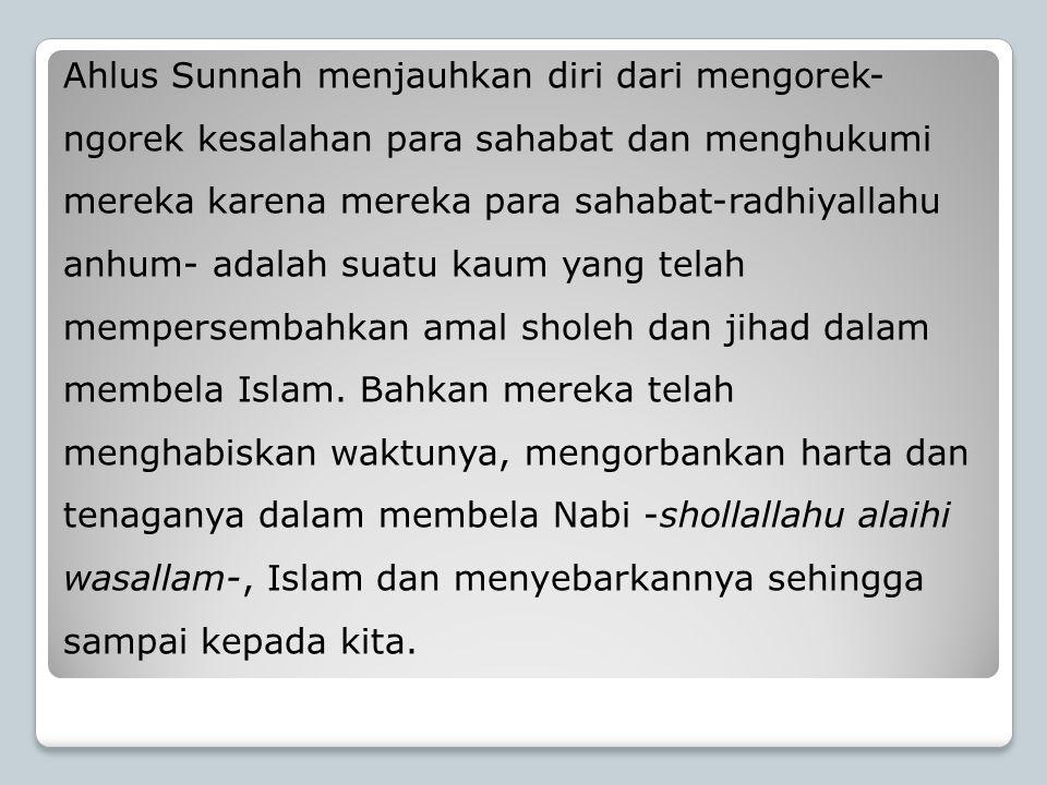 Ahlus Sunnah menjauhkan diri dari mengorek-ngorek kesalahan para sahabat dan menghukumi mereka karena mereka para sahabat-radhiyallahu anhum- adalah suatu kaum yang telah mempersembahkan amal sholeh dan jihad dalam membela Islam.