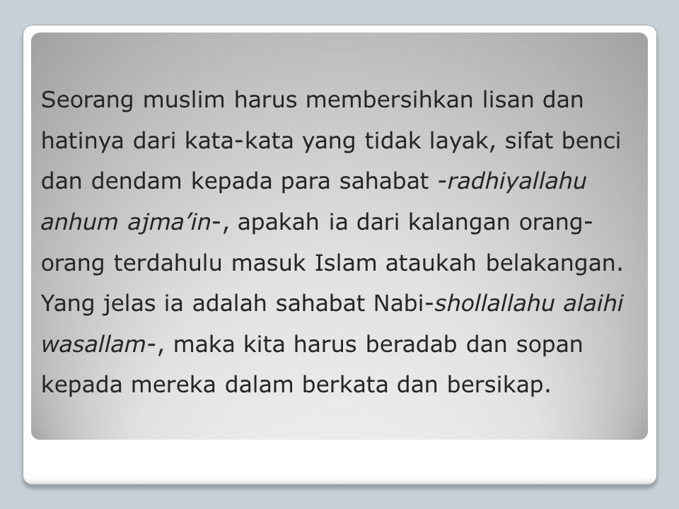 Seorang muslim harus membersihkan lisan dan hatinya dari kata-kata yang tidak layak, sifat benci dan dendam kepada para sahabat -radhiyallahu anhum ajma'in-, apakah ia dari kalangan orang-orang terdahulu masuk Islam ataukah belakangan.
