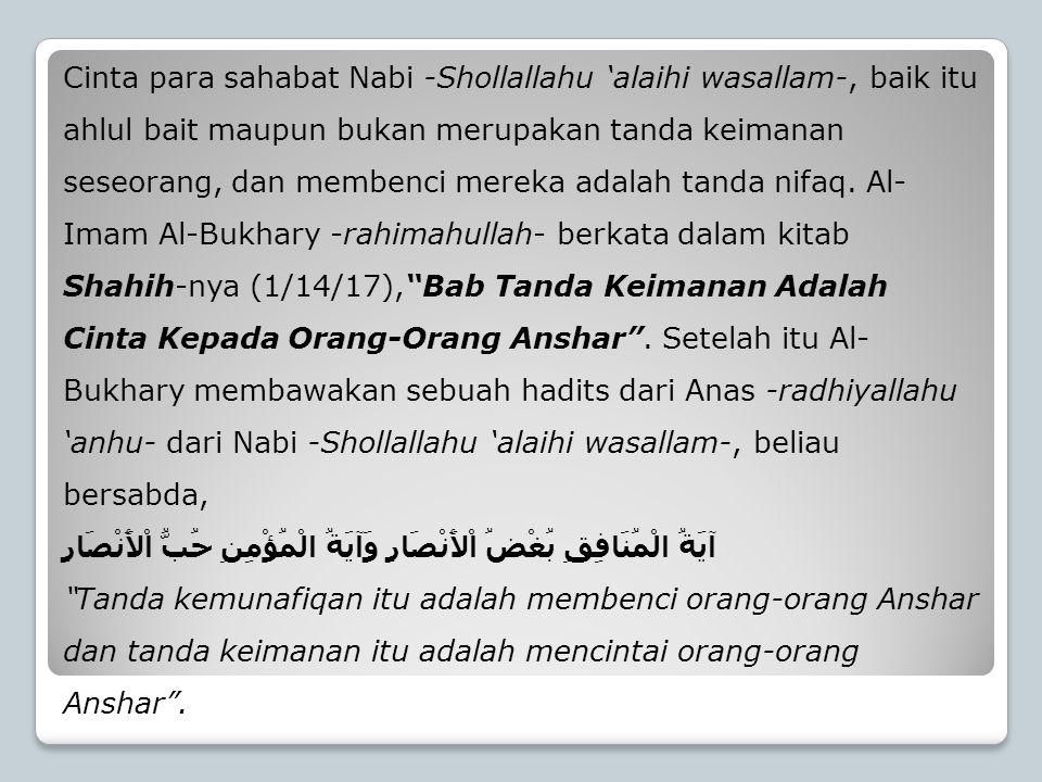 Cinta para sahabat Nabi -Shollallahu 'alaihi wasallam-, baik itu ahlul bait maupun bukan merupakan tanda keimanan seseorang, dan membenci mereka adalah tanda nifaq. Al-Imam Al-Bukhary -rahimahullah- berkata dalam kitab Shahih-nya (1/14/17), Bab Tanda Keimanan Adalah Cinta Kepada Orang-Orang Anshar . Setelah itu Al-Bukhary membawakan sebuah hadits dari Anas -radhiyallahu 'anhu- dari Nabi -Shollallahu 'alaihi wasallam-, beliau bersabda,