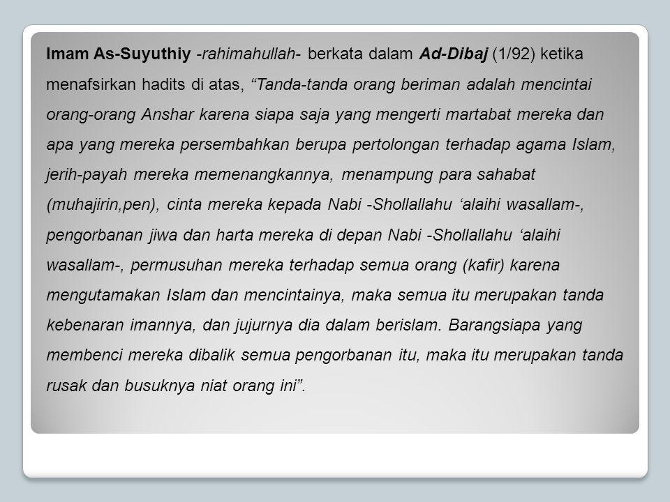 Imam As-Suyuthiy -rahimahullah- berkata dalam Ad-Dibaj (1/92) ketika menafsirkan hadits di atas, Tanda-tanda orang beriman adalah mencintai orang-orang Anshar karena siapa saja yang mengerti martabat mereka dan apa yang mereka persembahkan berupa pertolongan terhadap agama Islam, jerih-payah mereka memenangkannya, menampung para sahabat (muhajirin,pen), cinta mereka kepada Nabi -Shollallahu 'alaihi wasallam-, pengorbanan jiwa dan harta mereka di depan Nabi -Shollallahu 'alaihi wasallam-, permusuhan mereka terhadap semua orang (kafir) karena mengutamakan Islam dan mencintainya, maka semua itu merupakan tanda kebenaran imannya, dan jujurnya dia dalam berislam.
