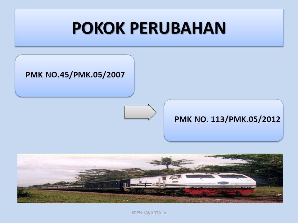 POKOK PERUBAHAN PMK NO.45/PMK.05/2007 PMK NO. 113/PMK.05/2012