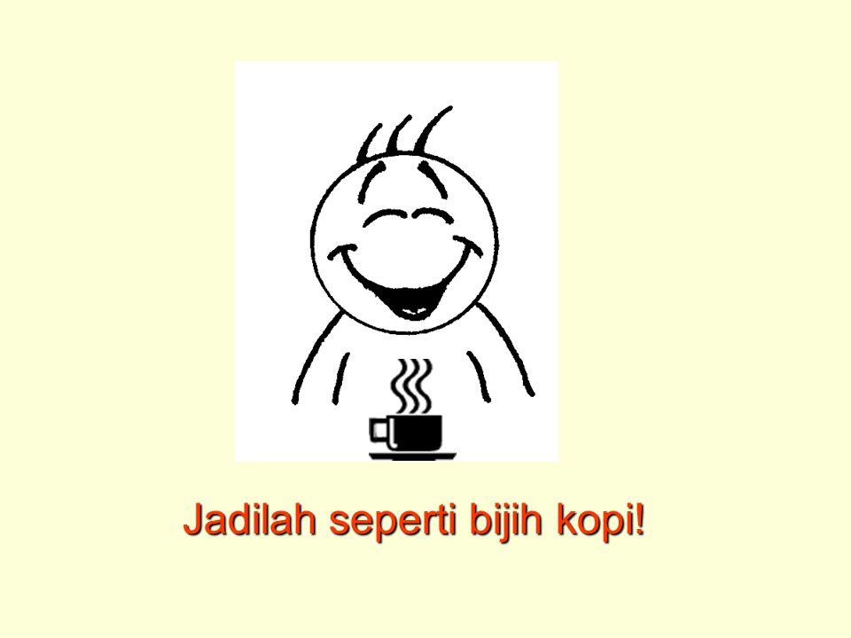 Jadilah seperti bijih kopi!