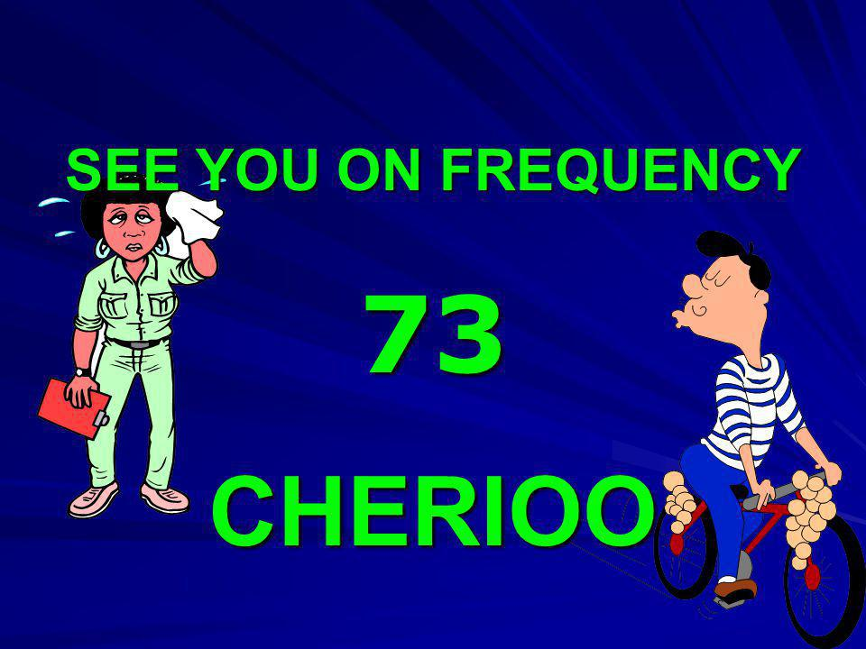 SEE YOU ON FREQUENCY 73 CHERIOO