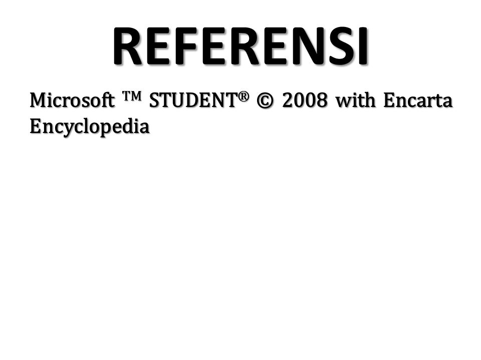 REFERENSI Microsoft TM STUDENT® © 2008 with Encarta Encyclopedia