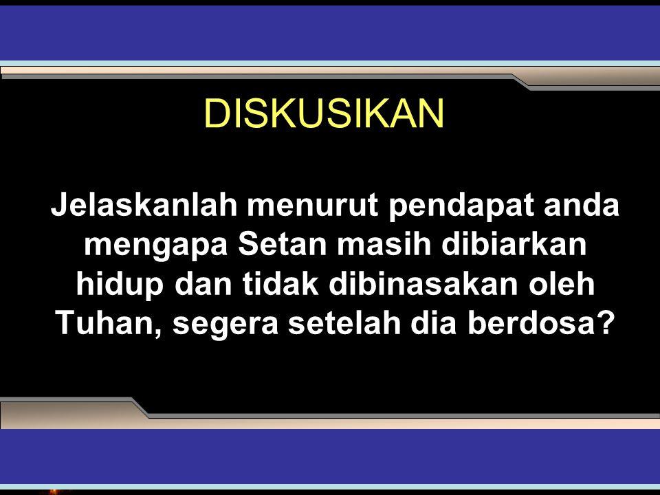 DISKUSIKAN Jelaskanlah menurut pendapat anda mengapa Setan masih dibiarkan hidup dan tidak dibinasakan oleh Tuhan, segera setelah dia berdosa