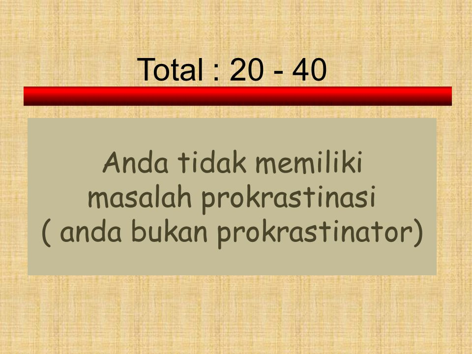 Total : 20 - 40 Anda tidak memiliki masalah prokrastinasi