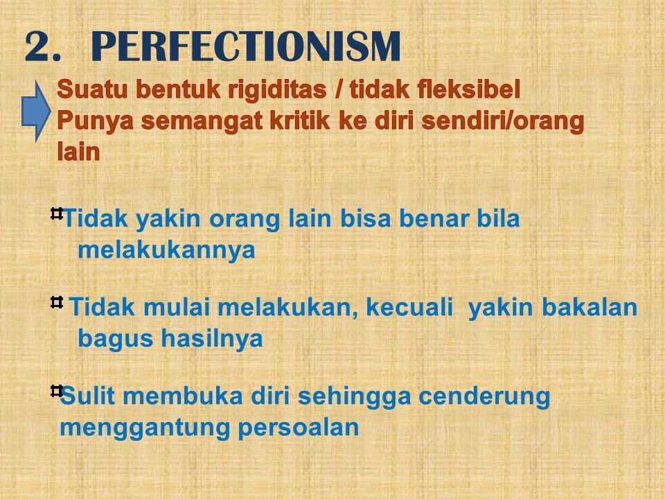 2. PERFECTIONISM Suatu bentuk rigiditas / tidak fleksibel