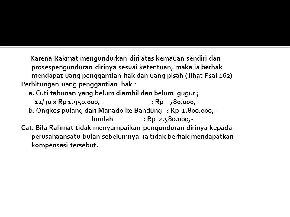 Jawa Karena Rakmat mengundurkan diri atas kemauan sendiri dan prosespengunduran dirinya sesuai ketentuan, maka ia berhak mendapat uang penggantian hak dan uang pisah ( lihat Psal 162) Perhitungan uang penggantian hak : a.