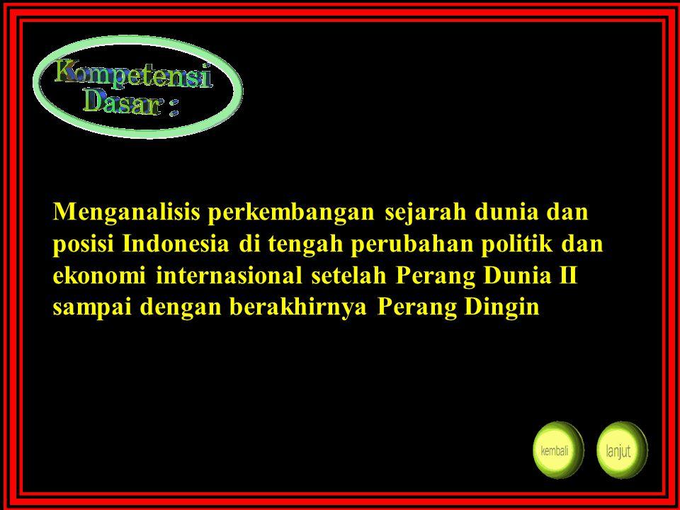 Menganalisis perkembangan sejarah dunia dan posisi Indonesia di tengah perubahan politik dan ekonomi internasional setelah Perang Dunia II sampai dengan berakhirnya Perang Dingin