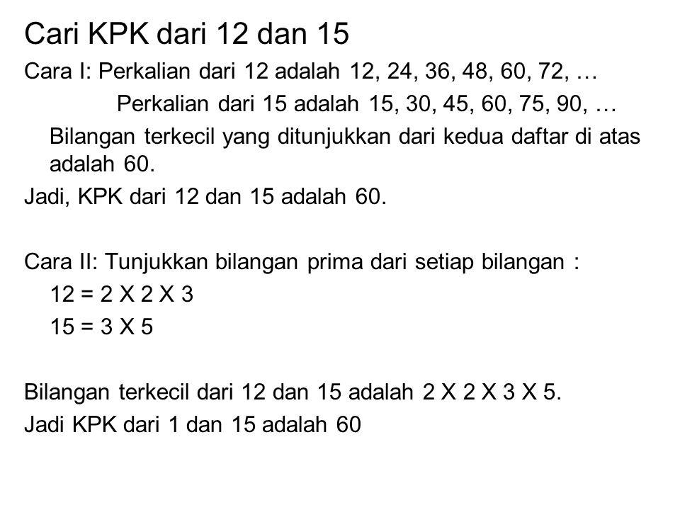 Cari KPK dari 12 dan 15 Cara I: Perkalian dari 12 adalah 12, 24, 36, 48, 60, 72, … Perkalian dari 15 adalah 15, 30, 45, 60, 75, 90, …