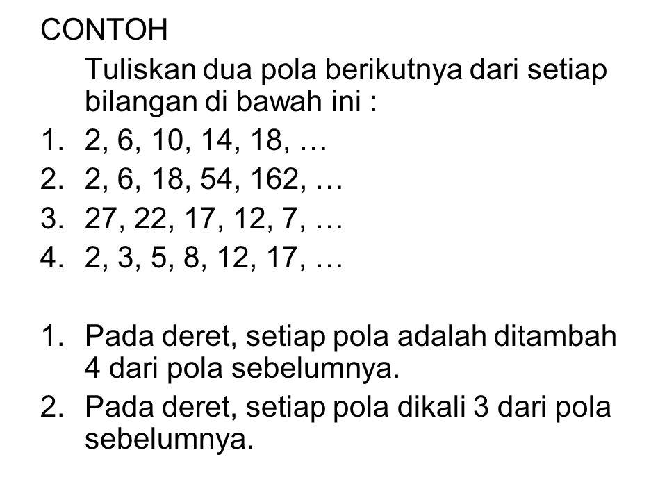 CONTOH Tuliskan dua pola berikutnya dari setiap bilangan di bawah ini : 2, 6, 10, 14, 18, … 2, 6, 18, 54, 162, …