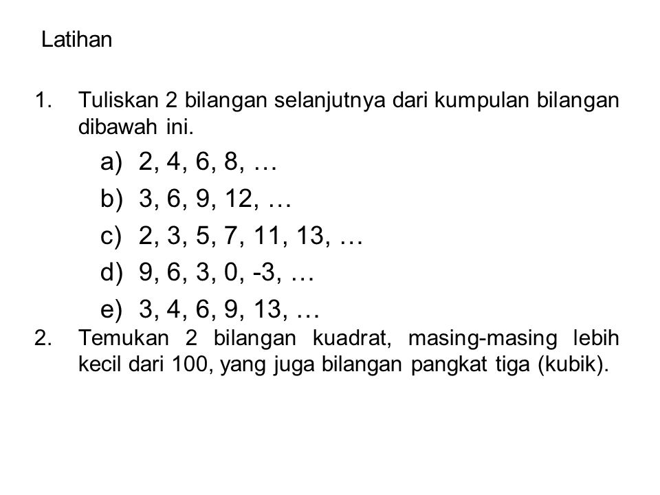 Latihan Tuliskan 2 bilangan selanjutnya dari kumpulan bilangan dibawah ini. 2, 4, 6, 8, … 3, 6, 9, 12, …