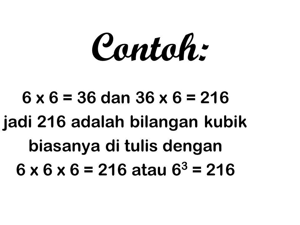 Contoh: 6 x 6 = 36 dan 36 x 6 = 216 jadi 216 adalah bilangan kubik