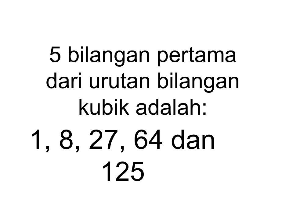 5 bilangan pertama dari urutan bilangan kubik adalah: