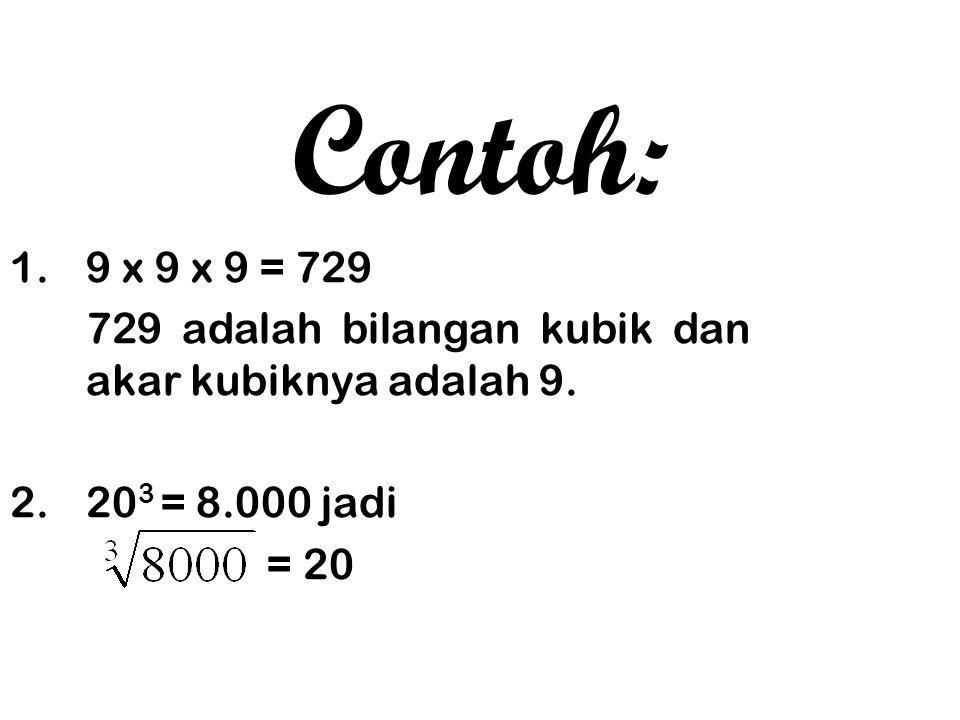 Contoh: 1. 9 x 9 x 9 = 729. 729 adalah bilangan kubik dan akar kubiknya adalah 9. 2. 203 = 8.000 jadi.