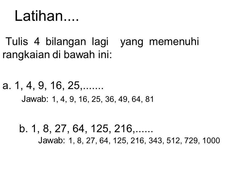 Latihan.... Tulis 4 bilangan lagi yang memenuhi rangkaian di bawah ini: a. 1, 4, 9, 16, 25,.......
