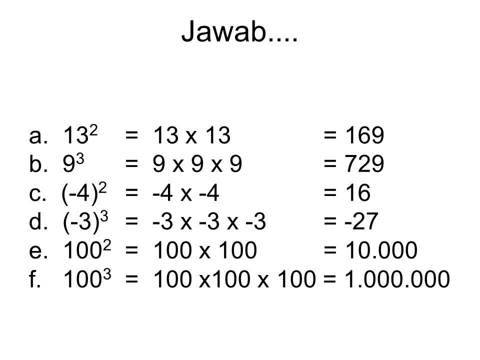 Jawab.... a. 132 = 13 x 13 = 169. b. 93 = 9 x 9 x 9 = 729. c. (-4)2 = -4 x -4 = 16.