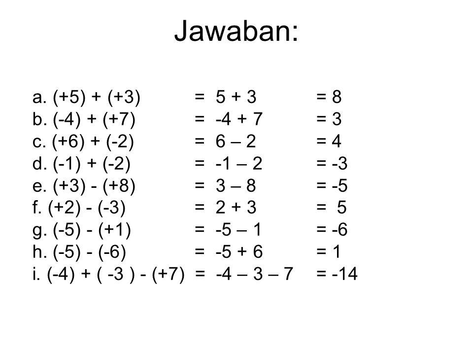 Jawaban: a. (+5) + (+3) = 5 + 3 = 8 b. (-4) + (+7) = -4 + 7 = 3