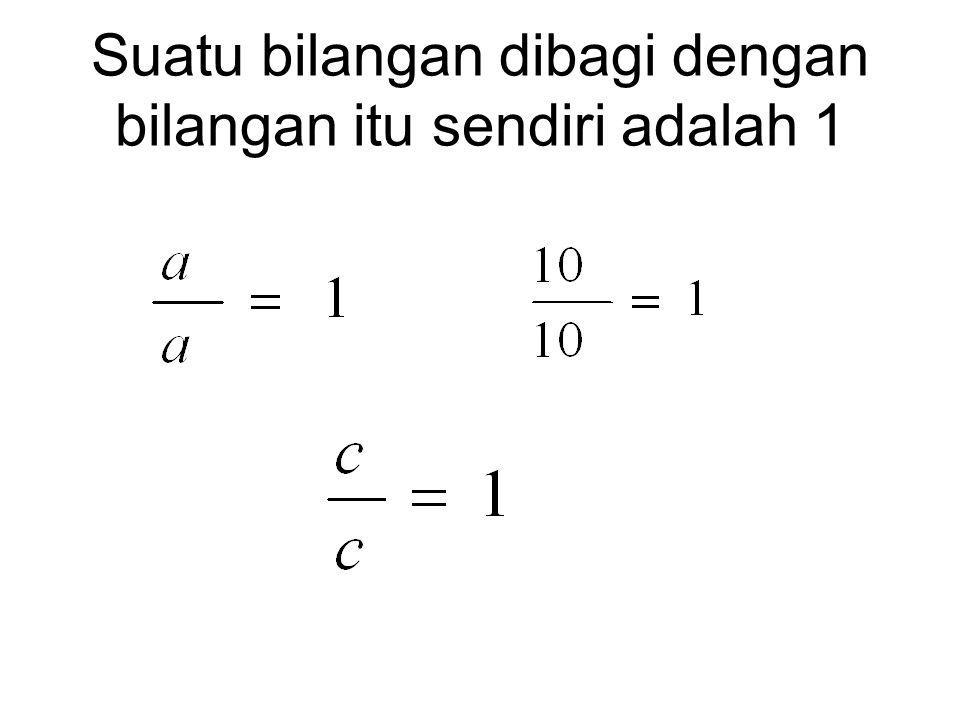 Suatu bilangan dibagi dengan bilangan itu sendiri adalah 1