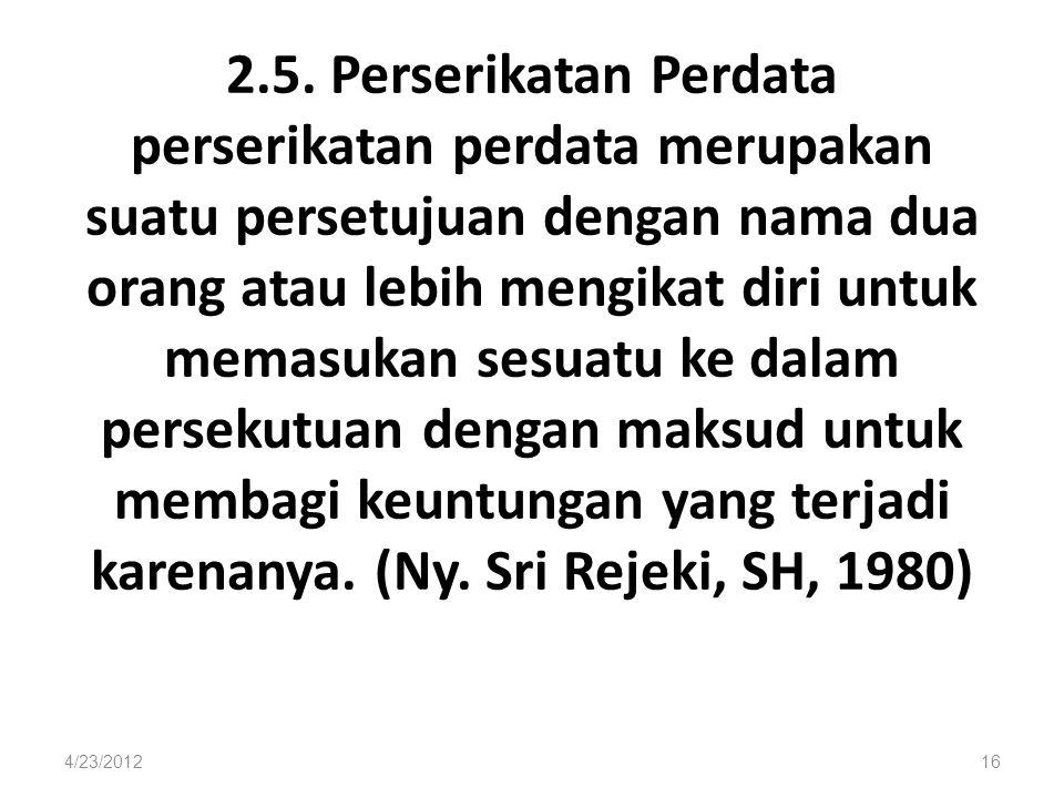 2.5. Perserikatan Perdata perserikatan perdata merupakan suatu persetujuan dengan nama dua orang atau lebih mengikat diri untuk memasukan sesuatu ke dalam persekutuan dengan maksud untuk membagi keuntungan yang terjadi karenanya. (Ny. Sri Rejeki, SH, 1980)