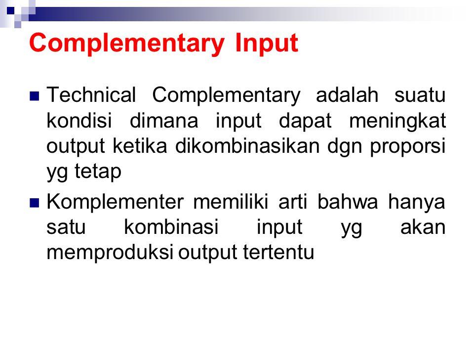 Complementary Input Technical Complementary adalah suatu kondisi dimana input dapat meningkat output ketika dikombinasikan dgn proporsi yg tetap.