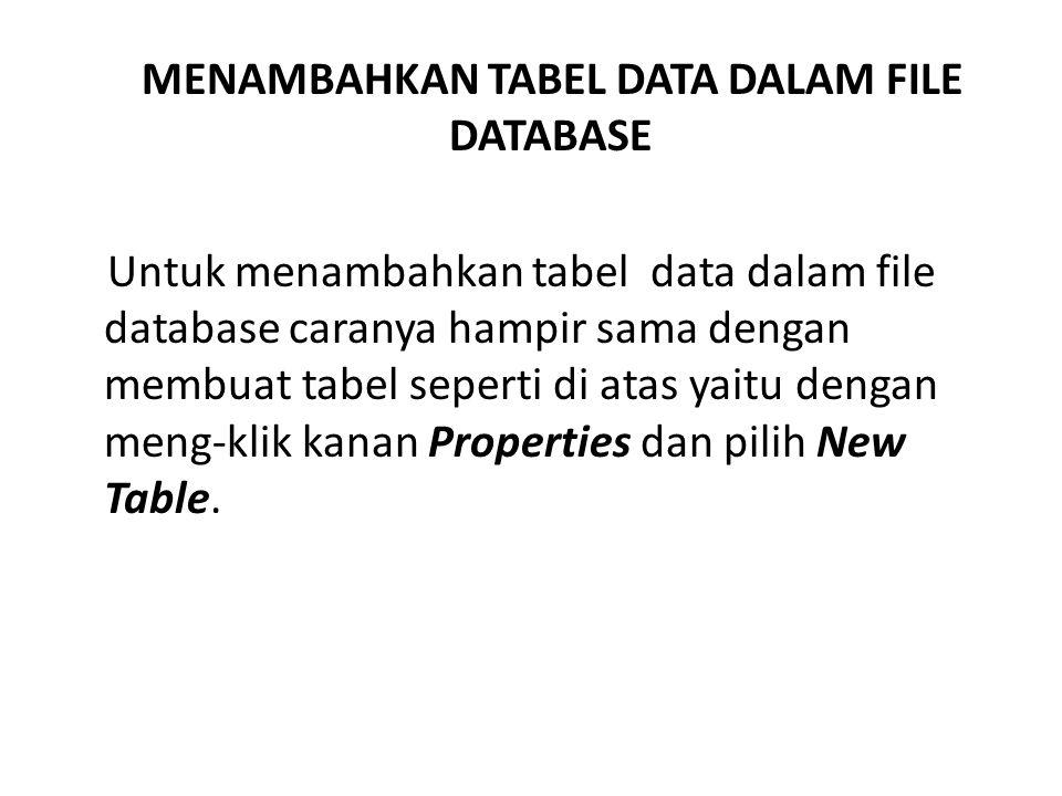 MENAMBAHKAN TABEL DATA DALAM FILE DATABASE Untuk menambahkan tabel data dalam file database caranya hampir sama dengan membuat tabel seperti di atas yaitu dengan meng-klik kanan Properties dan pilih New Table.