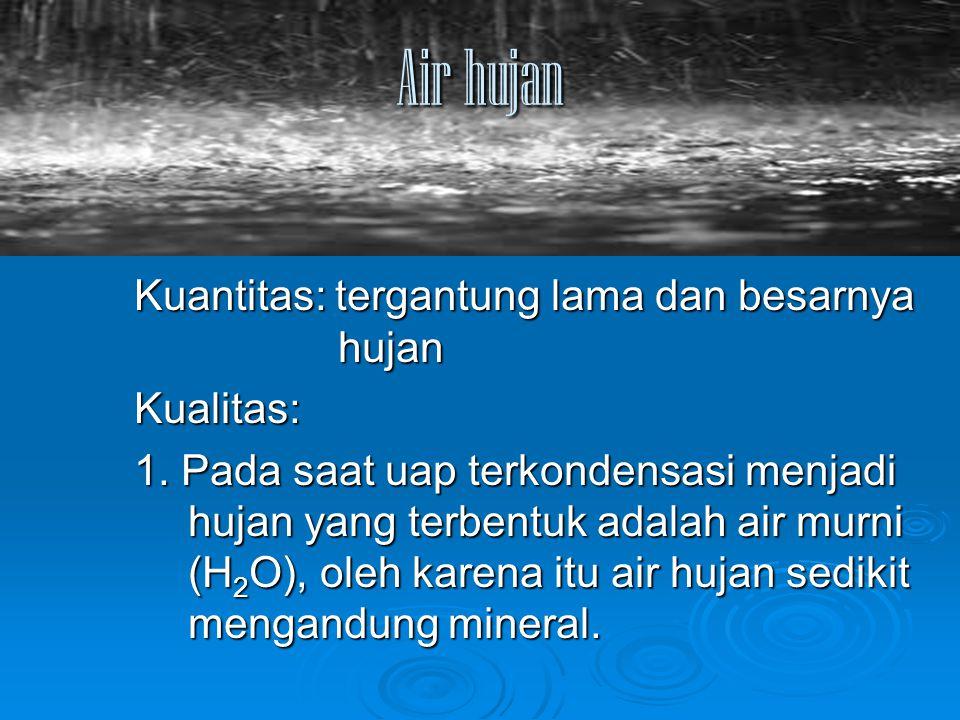Air hujan Kuantitas: tergantung lama dan besarnya hujan Kualitas: