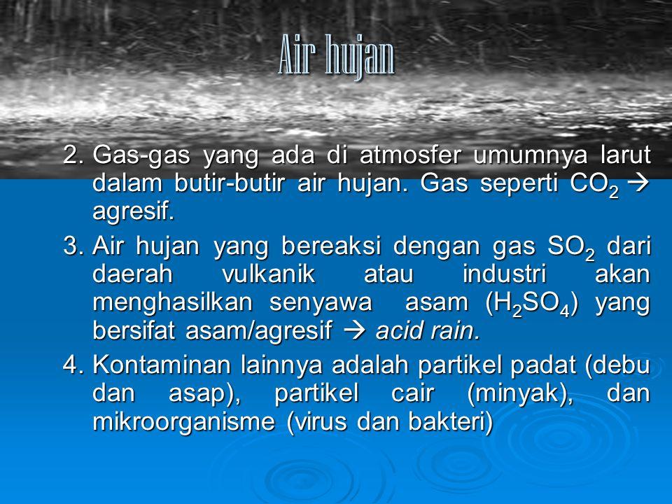 Air hujan 2. Gas-gas yang ada di atmosfer umumnya larut dalam butir-butir air hujan. Gas seperti CO2  agresif.