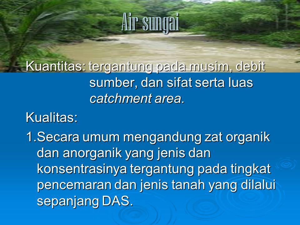 Air sungai Kuantitas: tergantung pada musim, debit sumber, dan sifat serta luas catchment area.