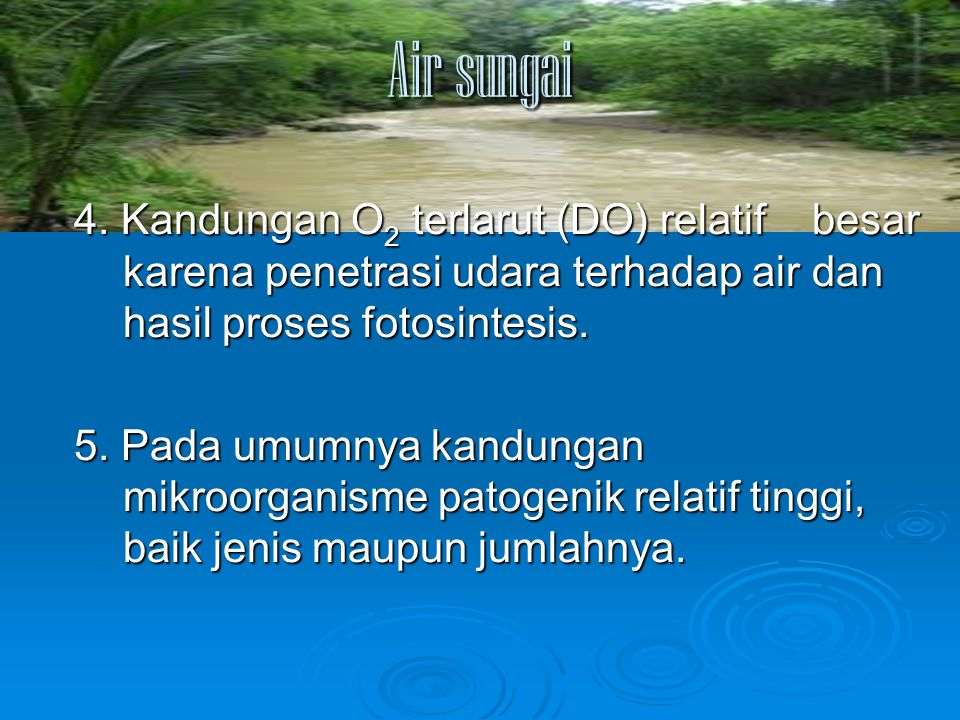 Air sungai 4. Kandungan O2 terlarut (DO) relatif besar karena penetrasi udara terhadap air dan hasil proses fotosintesis.