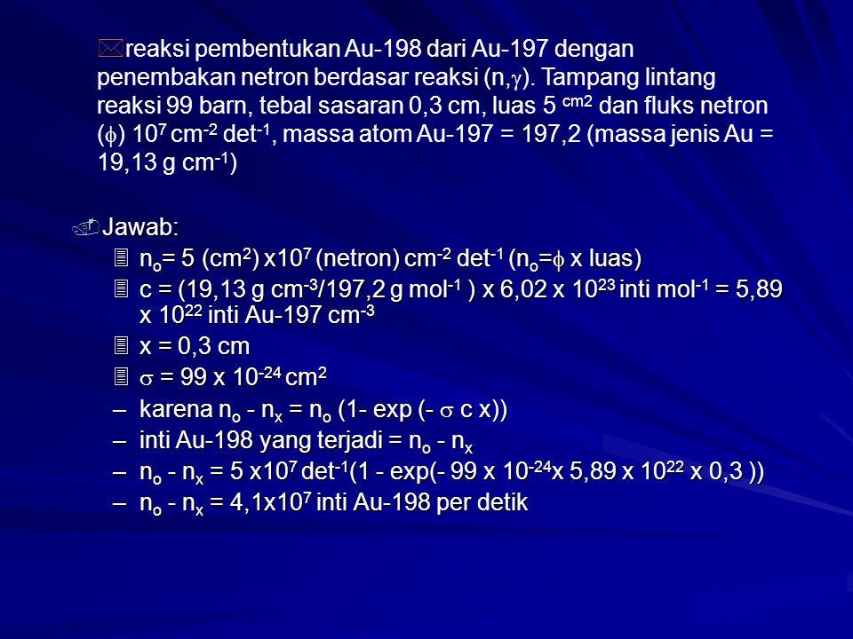 reaksi pembentukan Au-198 dari Au-197 dengan penembakan netron berdasar reaksi (n,). Tampang lintang reaksi 99 barn, tebal sasaran 0,3 cm, luas 5 cm2 dan fluks netron () 107 cm-2 det-1, massa atom Au-197 = 197,2 (massa jenis Au = 19,13 g cm-1)