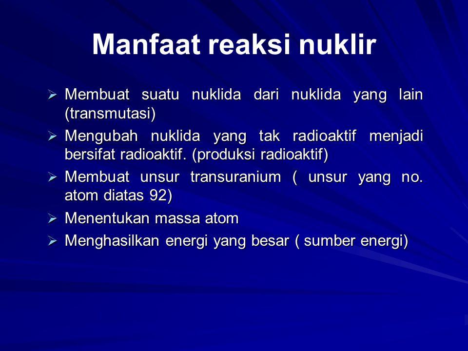 Manfaat reaksi nuklir Membuat suatu nuklida dari nuklida yang lain (transmutasi)