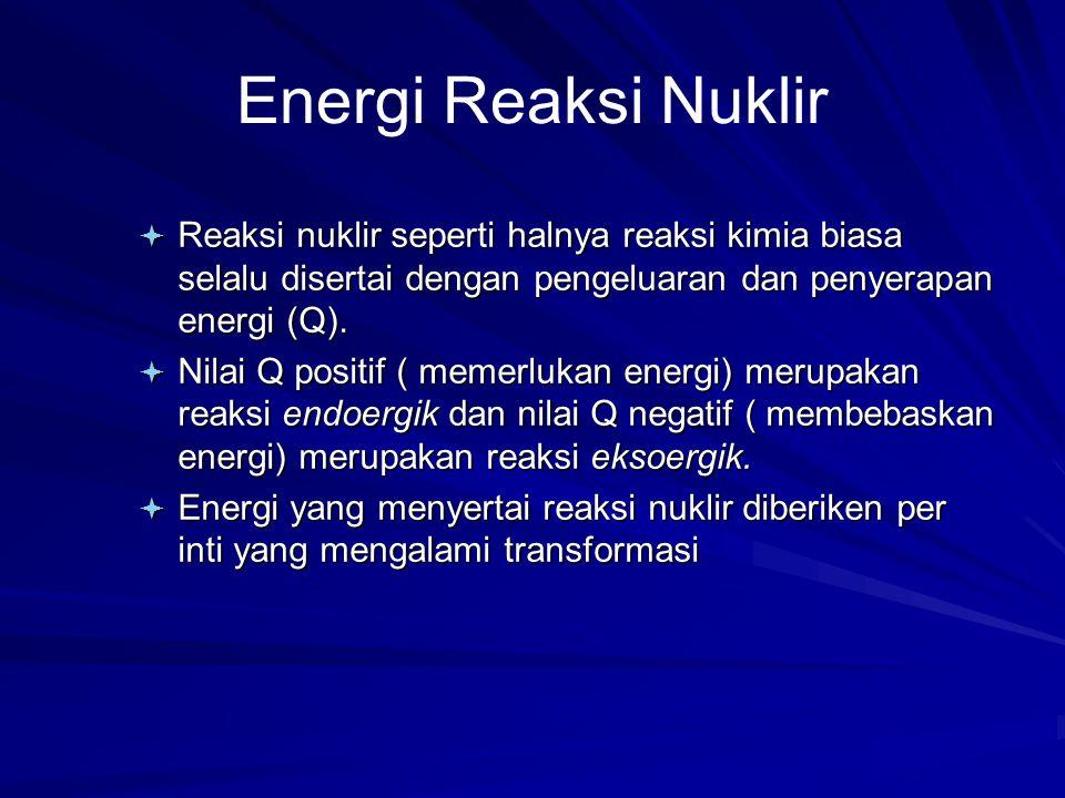 Energi Reaksi Nuklir Reaksi nuklir seperti halnya reaksi kimia biasa selalu disertai dengan pengeluaran dan penyerapan energi (Q).