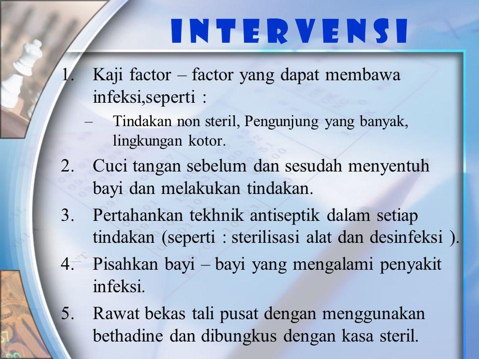 I n t e r v e n s i Kaji factor – factor yang dapat membawa infeksi,seperti : Tindakan non steril, Pengunjung yang banyak, lingkungan kotor.