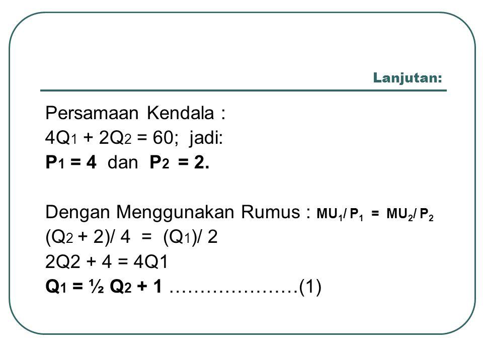 Dengan Menggunakan Rumus : MU1/ P1 = MU2/ P2 (Q2 + 2)/ 4 = (Q1)/ 2