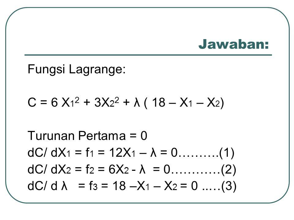 Jawaban: Fungsi Lagrange: C = 6 X12 + 3X22 + λ ( 18 – X1 – X2)
