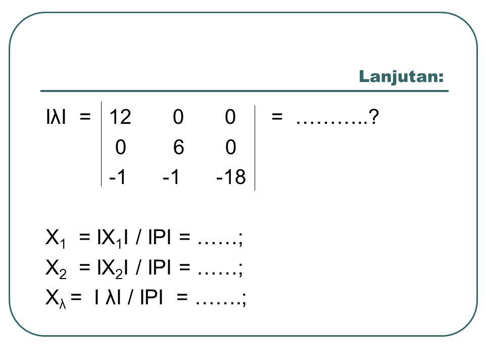 IλI = 12 0 0 = ……….. 0 6 0 -1 -1 -18 X1 = IX1I / IPI = ……;