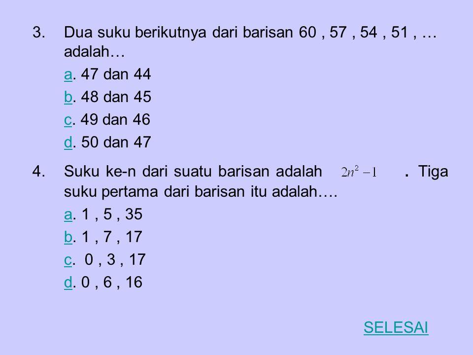 Dua suku berikutnya dari barisan 60 , 57 , 54 , 51 , … adalah…