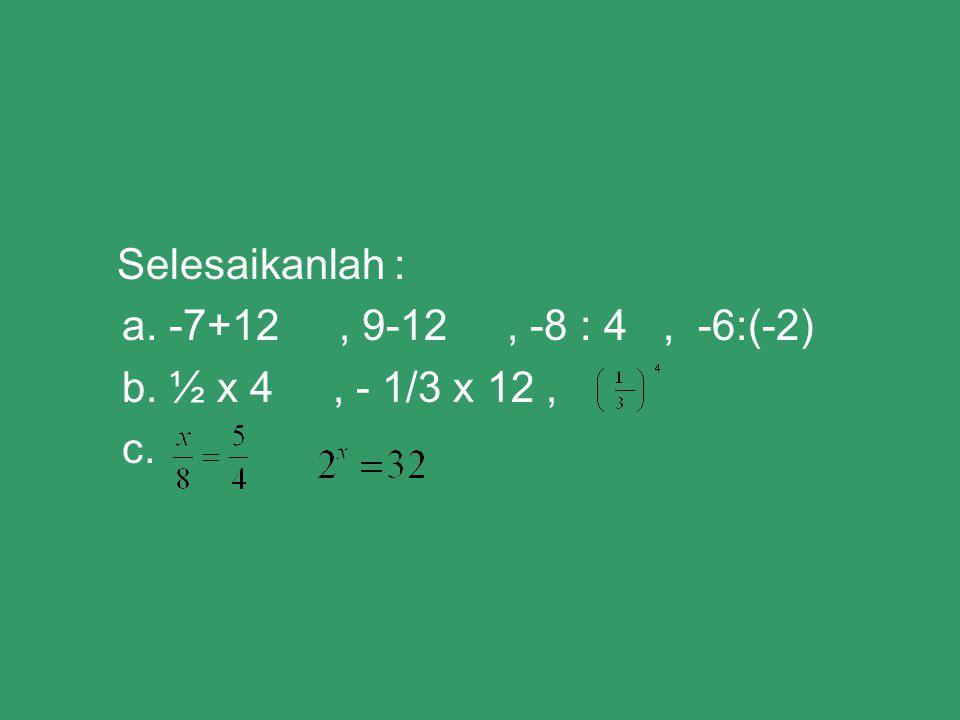 Selesaikanlah : a. -7+12 , 9-12 , -8 : 4 , -6:(-2) b. ½ x 4 , - 1/3 x 12 , c.