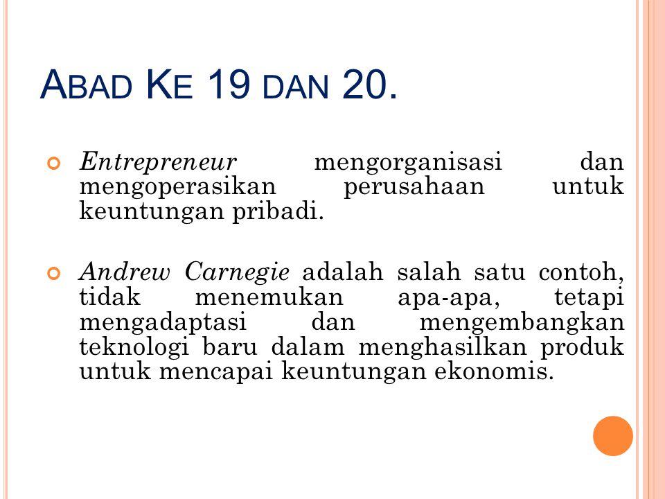 Abad Ke 19 dan 20. Entrepreneur mengorganisasi dan mengoperasikan perusahaan untuk keuntungan pribadi.