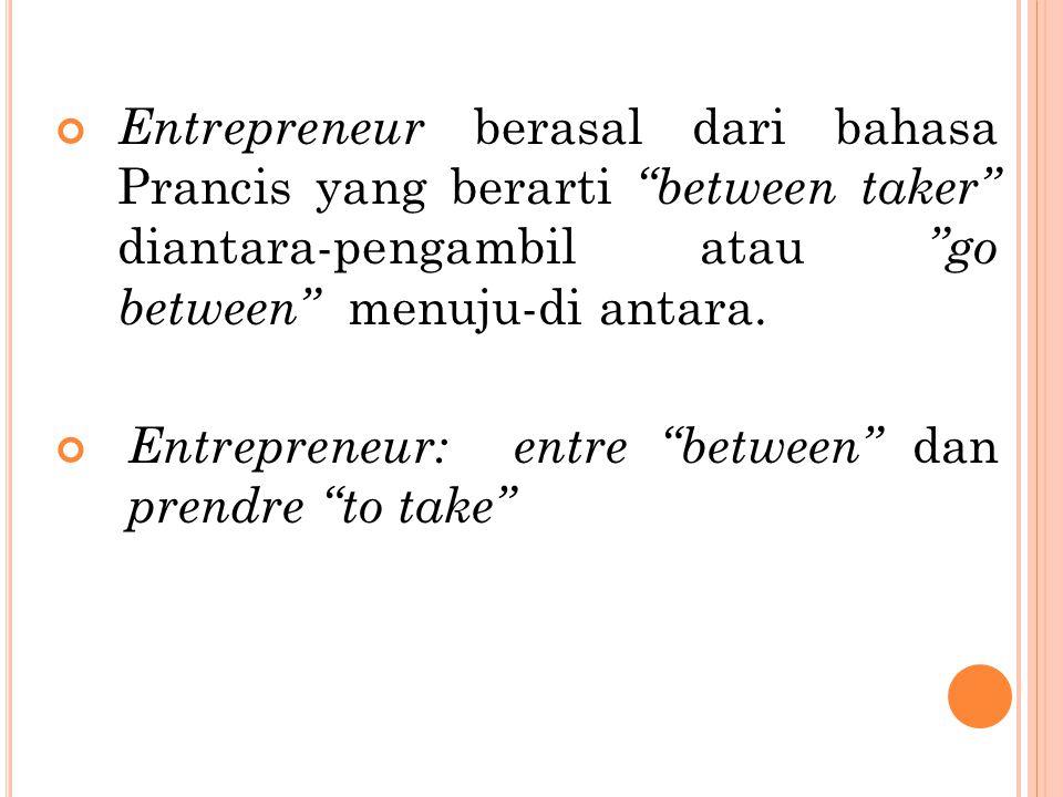 Entrepreneur berasal dari bahasa Prancis yang berarti between taker diantara-pengambil atau go between menuju-di antara.