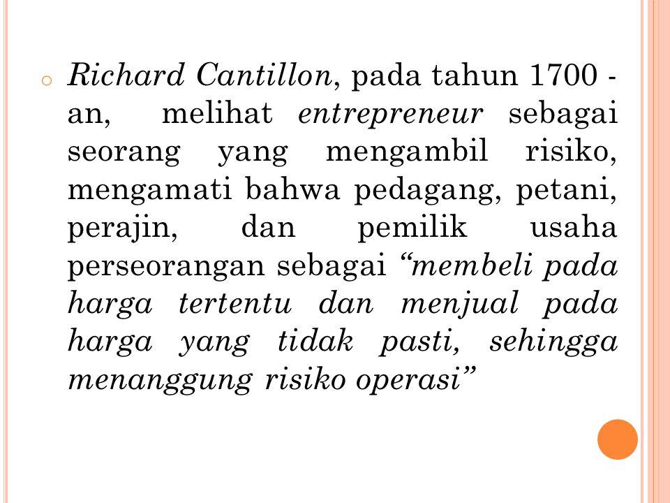 Richard Cantillon, pada tahun 1700 - an, melihat entrepreneur sebagai seorang yang mengambil risiko, mengamati bahwa pedagang, petani, perajin, dan pemilik usaha perseorangan sebagai membeli pada harga tertentu dan menjual pada harga yang tidak pasti, sehingga menanggung risiko operasi