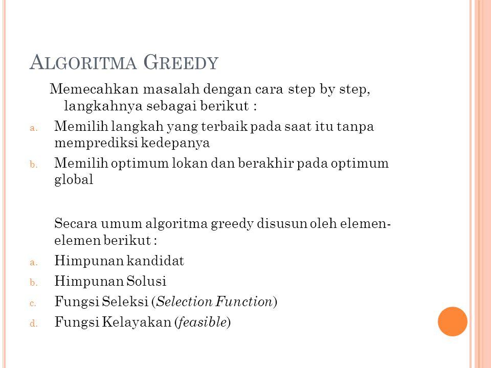 Algoritma Greedy Memecahkan masalah dengan cara step by step, langkahnya sebagai berikut :