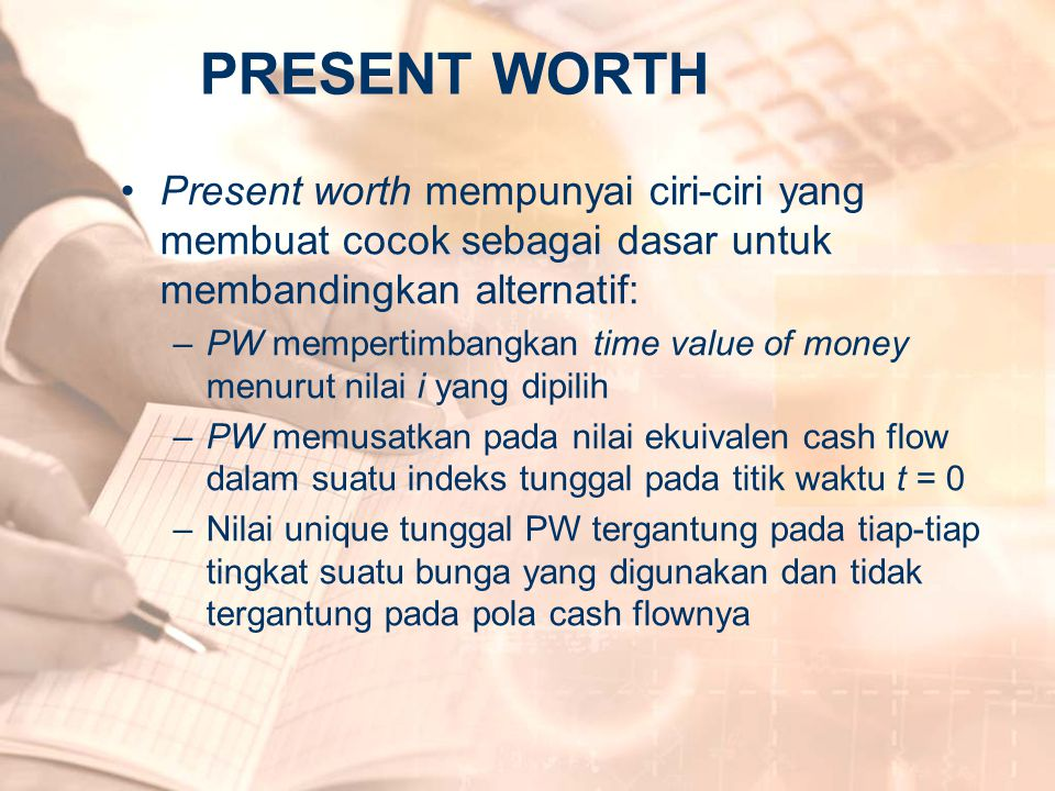 PRESENT WORTH Present worth mempunyai ciri-ciri yang membuat cocok sebagai dasar untuk membandingkan alternatif: