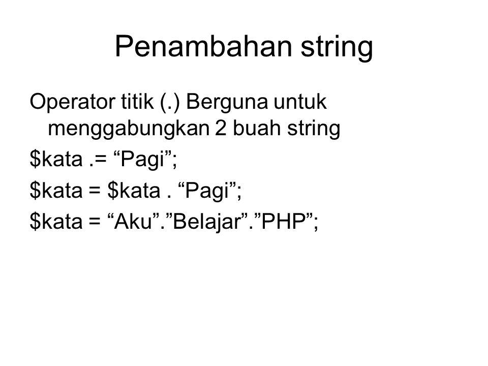 Penambahan string Operator titik (.) Berguna untuk menggabungkan 2 buah string. $kata .= Pagi ; $kata = $kata . Pagi ;