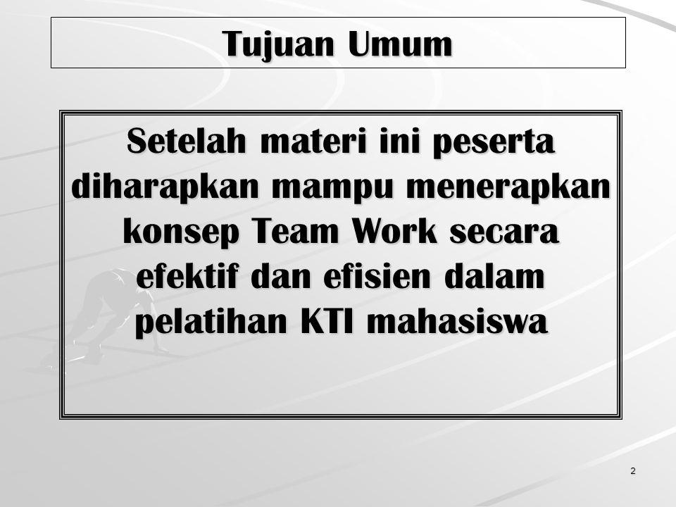 Tujuan Umum Setelah materi ini peserta diharapkan mampu menerapkan konsep Team Work secara efektif dan efisien dalam pelatihan KTI mahasiswa.