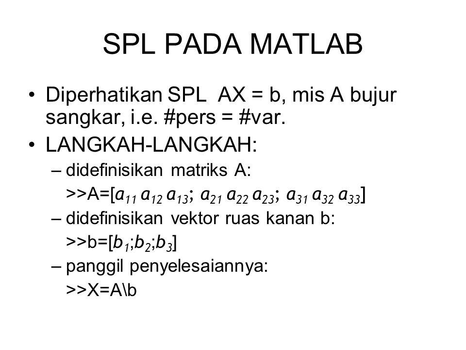 SPL PADA MATLAB Diperhatikan SPL AX = b, mis A bujur sangkar, i.e. #pers = #var. LANGKAH-LANGKAH: