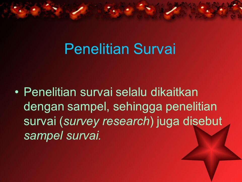 Penelitian Survai Penelitian survai selalu dikaitkan dengan sampel, sehingga penelitian survai (survey research) juga disebut sampel survai.