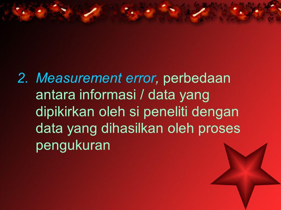 Measurement error, perbedaan antara informasi / data yang dipikirkan oleh si peneliti dengan data yang dihasilkan oleh proses pengukuran